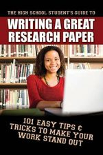 High School Student's Guide to Writing a Great Research Paper : 101 Easy Tips & Tricks to Make Your Work Stand Out - Erika Eby