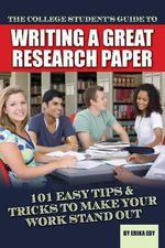 College Students Guide to Writing a Great Research Paper : 101 Easy Tips & Tricks to Make Your Work Stand Out - Erika Eby