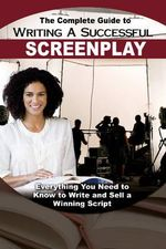 The Complete Guide to Writing a Successful Screenplay : Everything You Need to Know to Write & Sell a Winning Script - Melissa Samaroo