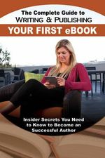 The Complete Guide to Writing & Publishing Your First eBook : Insider Secrets You Need to Know to Become a Successful Author - Martha Maeda