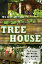 The Complete Guide to Building Your Own Tree House : For Parents and Adults Who are Kids at Heart - Robert Miskimon