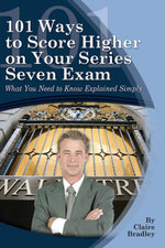 101 Ways to Score Higher on Your Series Seven Exam : What You Need to Know Explained Simply - Claire Bradley
