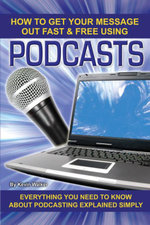 How to Get Your Message Out Fast & Free Using Podcasts : Everything You Need to Know About Podcasting Explained Simply - Kevin Walker