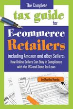 The Complete Tax Guide for E-commerce Retailers including Amazon and eBay Sellers : How Online Sellers Can Stay in Compliance with the IRS and State Ta - Martha Maeda