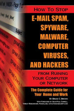How to Stop E-Mail Spam, Spyware, Malware, Computer Viruses, and Hackers from Ruining Your Computer or Network : The Complete Guide for Your Home and W - Bruce C Brown