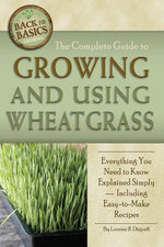 The Complete Guide to Growing and Using Wheatgrass : Everything You Need to Know Explained Simply - Loraine Degraff