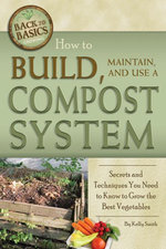 How to Build, Maintain, and Use a Compost System : Secrets and Techniques You Need to Know to Grow the Best Vegetables - Kelly Smith