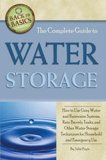 The Complete Guide to Water Storage : How to Use Gray Water and Rainwater Systems, Rain Barrels, Tanks, and Other Water Storage Techniques for Househol - Julie Fryer