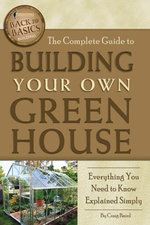 The Complete Guide to Building Your Own Greenhouse : Everything You Need to Know Explained Simply - Craig Baird