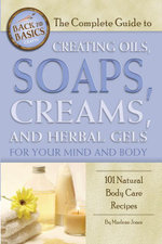 The Complete Guide to Creating Oils, Soaps, Creams, and Herbal Gels for Your Mind and Body : 101 Natural Body Care Recipes - Marlene Jones