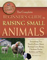 The Complete Beginner's Guide to Raising Small Animal : Everything You Need to Know About Raising Cows, Sheep, Chickens, Ducks, Rabbits, and More - Carlotta Cooper