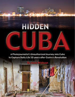 Hidden Cuba : A Photojournalist's Unauthorized Journey to Cuba to Capture Daily Life 50 Years After Castro's Revolution - Jack Watson