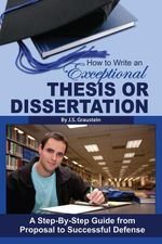 How to Write an Exceptional Thesis or Dissertation : A Step-By-Step Guide from Proposal to Successful Defense - J S Graustein