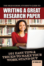 The High School Student's Guide to Writing a Great Research Paper : 101 Easy Tips & Tricks to Make Your Work Stand Out - Erika Eby