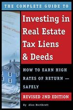 The Complete Guide to Investing in Real Estate Tax Liens & Deeds : How to Earn High Rates of Return -- Safely - Alan Northcott