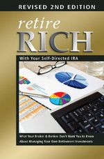 Retire Rich with Your Self-Directed IRA : What Your Broker & Banker Don't Want You to Know about Managing Your Own Retirement Investments - Alexander L Kaplan