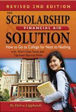 The Scholarship & Financial Aid Solution : How to Go to College for Next to Nothing with Short Cuts, Tricks and Tips from Start to Finish - Debra Lipphardt