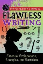 The Young Adult's Guide to Flawless Writing : Essential Explanations, Examples, and Exercises - Atlantic Publishing Group Inc