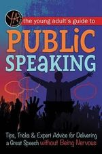 The Young Adult's Guide to Public Speaking : Tips, Tricks & Expert Advice for Delivering a Great Speech Without Being Nervous - Atlantic Publishing Group Inc