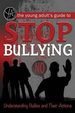 The Young Adult's Guide to Stop Bullying : Understanding Bullies and Their Actions - Atlantic Publishing Group Inc