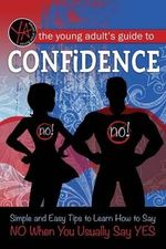 The Young Adult's Guide to Confidence : Simple and Easy Tips to Learn How to Say No When You Usually Say Yes - Atlantic Publishing Group Inc