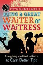 The Young Adult's Guide to Being a Great Waiter or Waitress : Everything You Need to Know to Earn Better Tips - Atlantic Publishing Group Inc