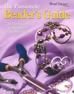 The Passionate Beader's Guide : Best Techniques, Tools & Projects for Beading Success