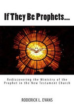 If They Be Prophets : Rediscovering the Ministry of the Prophet in the New Testament Church - Roderick L Evans