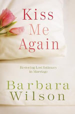 Kiss Me Again : Restoring Lost Intimacy in Marriage - Barbara Wilson