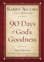 90 Days of God's Goodness : Daily Reflections That Shine Light on Personal Darkness - Randy Alcorn