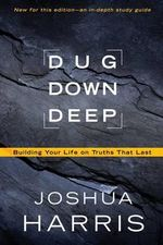 Dug Down Deep : Building Your Life on Truths That Last - Joshua Harris