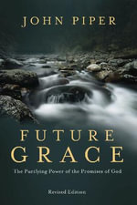 Future Grace, Revised Edition : The Purifying Power of the Promises of God - John Piper