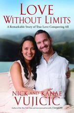 Love Without Limits : A Remarkable Story of True Love Conquering All - Nick Vujicic
