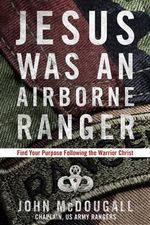 Jesus Was a Airborne Ranger : Find Your Purpose Following the Warrior Christ - John McDougall