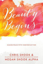 Beauty Begins : Making Peace with Your Reflection - Chris Shook