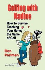 Golfing with Nadine : How to Survive Teaching Your Honey the Game of Golf - Ron Perlman