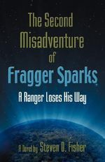 THE Second Misadventure of Fragger Sparks : A Ranger Loses His Way - Steven D. Fisher