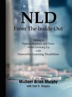 NLD From the Inside Out : Talking to Parents, Teachers, and Teens About Growing Up with Nonverbal Learning Disabilities - Michael Brian Murphy