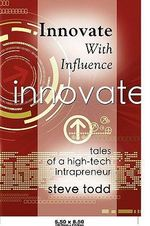 Innovate with Influence : Tales of a High-Tech Intrapreneur - Steve Todd