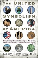 United Symbolism of America : Deciphering Hidden Meanings in Americas Most Familiar Art, Architecture, and Logos - Robert Hieronimus