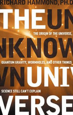 The Unknown Universe : The Origin of the Universe, Quantum Gravity, Wormholes, and Other Things Science Still Can't Explain - Richard T. Hammond