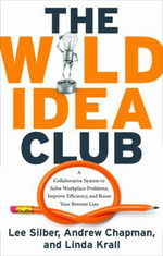 Wild Idea Club : A Collaborative System to Solve Workplace Problems, Improve Efficiency, and Boost Your Bottom Line - Lee Silber