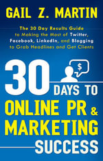 30 Days to Online PR & Marketing Success : The 30 Day Results Guide to Making the Most of Twitter, Facebook, Linkedin, and Blogging to Grab Headlines and Get Clients - Gail Z. Martin