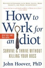 How to Work for an Idiot : Survive & Thrive without Killing Your Boss - John Hoover