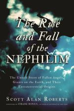 Rise and Fall of the Nephilim : The Untold Story of Fallen Angels, Giants on the Earth, and Their Extraterrestrial Origins - Scott Alan Roberts