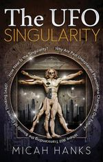 The UFO Singularity : Why are Past Unexplained Phenomena Changing Our Future? Where Will Transcending the Bounds of Current Thinking Lead? How Near is the Singularity? - Micah Hanks