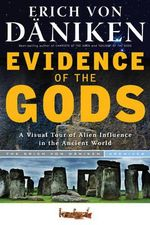Evidence of the Gods : A Visual Tour of Alien Influence in the Ancient World - Erich von Daniken