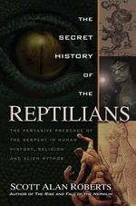 The Secret History of the Reptilians : The Pervasive Presence of the Serpent In Human History, Religion, and Alien Mythos - Scott Alan Roberts