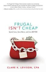Frugal Isn't Cheap : Spend Less, Save More, and Live BETTER - Clare K. Levison