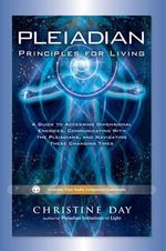 Pleiadian Principles of Living : A Guide to Accessing Dimensional Energies, Communicating With the Pleiadians, and Navigating These Changing Times - Christian Day
